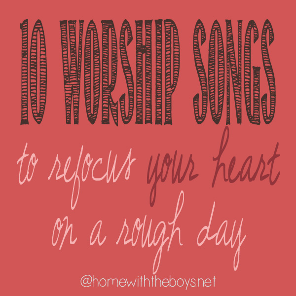 10 Worship Songs to Refocus Your Heart on a Rough Day