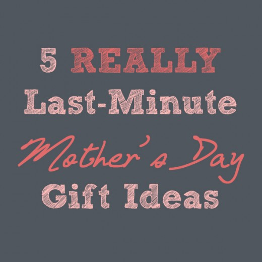 Really Last Minute Mother S Day Gift Ideas