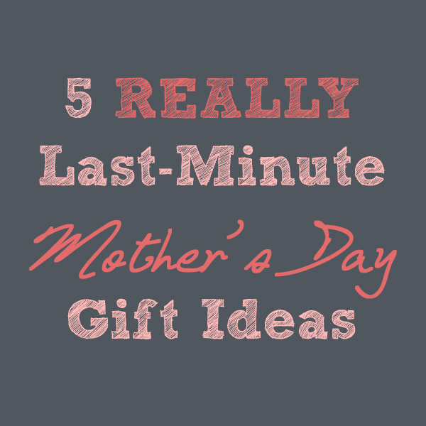REALLY Last-Minute Mother's Day Gift Ideas!