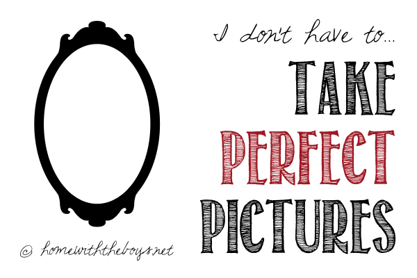 Day 19: I Don't HAVE to… Take Perfect Pictures